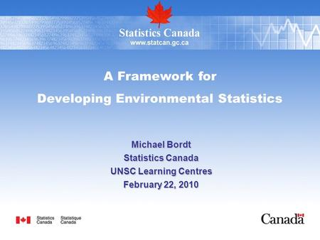 A Framework for Developing Environmental Statistics Michael Bordt Statistics Canada UNSC Learning Centres February 22, 2010.