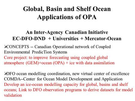 Global, Basin and Shelf Ocean Applications of OPA An Inter-Agency Canadian Initiative EC-DFO-DND + Universities + Mercator-Ocean  CONCEPTS -- Canadian.