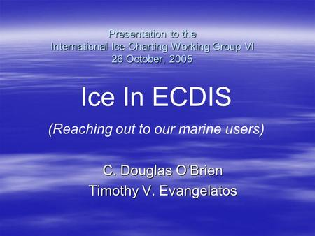 Presentation to the International Ice Charting Working Group VI 26 October, 2005 C. Douglas O'Brien Timothy V. Evangelatos Ice In ECDIS (Reaching out to.