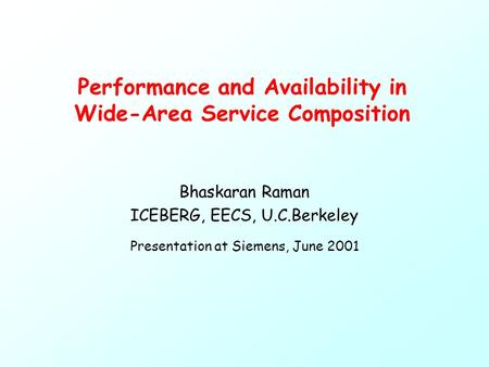 Performance and Availability in Wide-Area Service Composition Bhaskaran Raman ICEBERG, EECS, U.C.Berkeley Presentation at Siemens, June 2001.