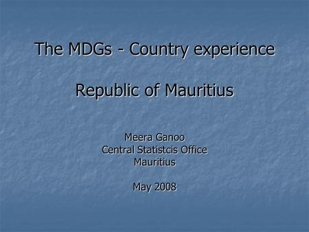 The MDGs - Country experience Republic of Mauritius Meera Ganoo Central Statistcis Office Mauritius May 2008.