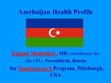 Azerbaijan Health Profile Eugene Shubnikov, Eugene Shubnikov, MD, coordinator for the FSU, Novosibirsk, Russia for Supercourse's Program, Pittsburgh, USASupercourse's.