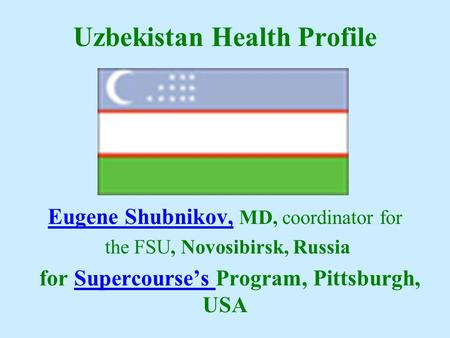 Uzbekistan Health Profile Eugene Shubnikov, Eugene Shubnikov, MD, coordinator for the FSU, Novosibirsk, Russia for Supercourse's Program, Pittsburgh, USASupercourse's.