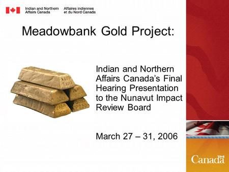 Meadowbank Gold Project: Indian and Northern Affairs Canada's Final Hearing Presentation to the Nunavut Impact Review Board March 27 – 31, 2006.