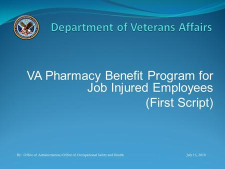 VA Pharmacy Benefit Program for Job Injured Employees (First Script) By: Office of Administration/Office of Occupational Safety and Health July 15, 2010.