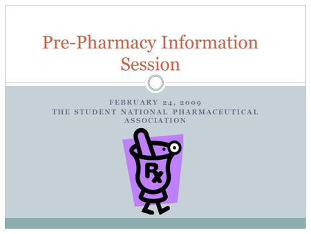 FEBRUARY 24, 2009 THE STUDENT NATIONAL PHARMACEUTICAL ASSOCIATION Pre-Pharmacy Information Session.