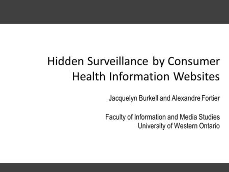 Hidden Surveillance by Consumer Health Information Websites Jacquelyn Burkell and Alexandre Fortier Faculty of Information and Media Studies University.