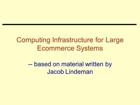 Computing Infrastructure for Large Ecommerce Systems -- based on material written by Jacob Lindeman.