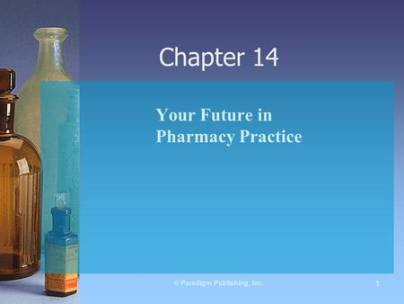 © Paradigm Publishing, Inc. 1 Chapter 14 Your Future in Pharmacy Practice.