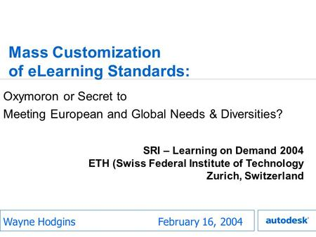 Mass Customization of eLearning Standards: Oxymoron or Secret to Meeting European and Global Needs & Diversities? February 16, 2004 SRI – Learning on Demand.