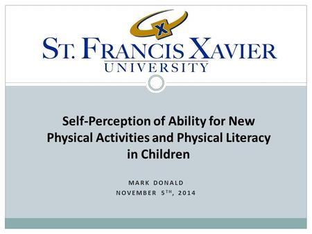 MARK DONALD NOVEMBER 5 TH, 2014 Self-Perception of Ability for New Physical Activities and Physical Literacy in Children.