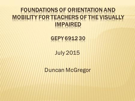 July 2015 Duncan McGregor.  Who?Duncan McGregor, Ed.D.   What?O&M with a little ILS and PE.