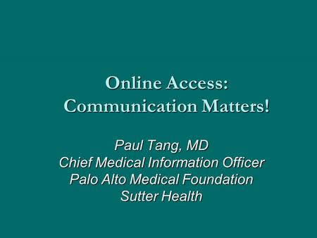 Online Access: Communication Matters! Paul Tang, MD Chief Medical Information Officer Palo Alto Medical Foundation Sutter Health.