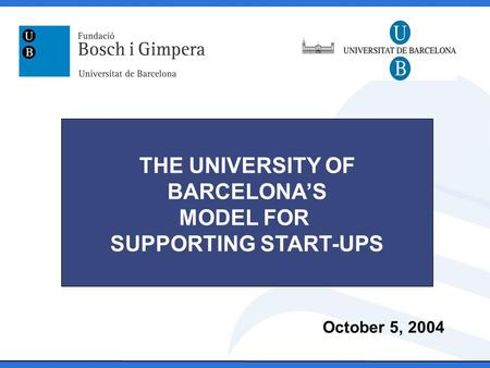 October 5, 2004 THE UNIVERSITY OF BARCELONA'S MODEL FOR SUPPORTING START-UPS.