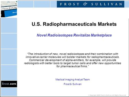 "© Copyright 2002 Frost & Sullivan. All Rights Reserved. U.S. Radiopharmaceuticals Markets Novel Radioisotopes Revitalize Marketplace ""The introduction."