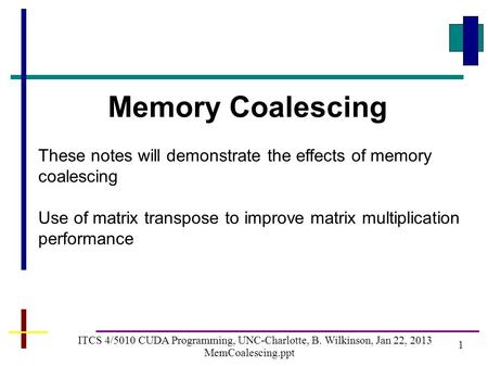 1 ITCS 4/5010 CUDA Programming, UNC-Charlotte, B. Wilkinson, Jan 22, 2013 MemCoalescing.ppt Memory Coalescing These notes will demonstrate the effects.
