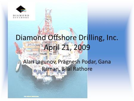 Diamond Offshore Drilling, Inc. April 21, 2009 Alan Lagunov, Pragnesh Podar, Gana Raman, Bilal Rathore.