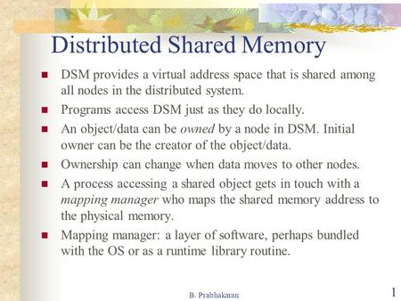B. Prabhakaran 1 Distributed Shared Memory DSM provides a virtual address space that is shared among all nodes in the distributed system. Programs access.