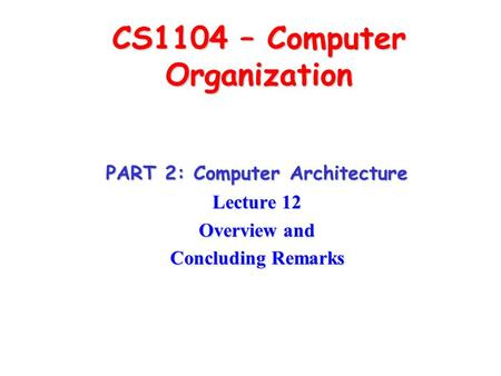 CS1104 – Computer Organization PART 2: Computer Architecture Lecture 12 Overview and Concluding Remarks.