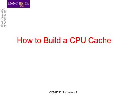 How to Build a CPU Cache COMP25212 – Lecture 2. Learning Objectives To understand: –how cache is logically structured –how cache operates CPU reads CPU.