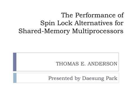 The Performance of Spin Lock Alternatives for Shared-Memory Multiprocessors THOMAS E. ANDERSON Presented by Daesung Park.