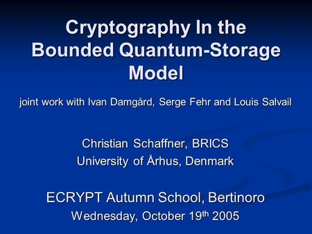 Cryptography In the Bounded Quantum-Storage Model Christian Schaffner, BRICS University of Århus, Denmark ECRYPT Autumn School, Bertinoro Wednesday, October.