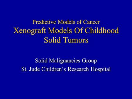 Predictive Models of Cancer Xenograft Models Of Childhood Solid Tumors Solid Malignancies Group St. Jude Children's Research Hospital.
