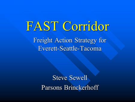 FAST Corridor Freight Action Strategy for Everett-Seattle-Tacoma Steve Sewell Parsons Brinckerhoff.