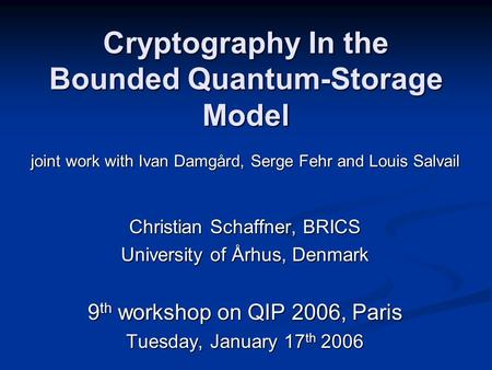Cryptography In the Bounded Quantum-Storage Model Christian Schaffner, BRICS University of Århus, Denmark 9 th workshop on QIP 2006, Paris Tuesday, January.