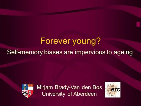 Mirjam Brady-Van den Bos University of Aberdeen Forever young? Self-memory biases are impervious to ageing.