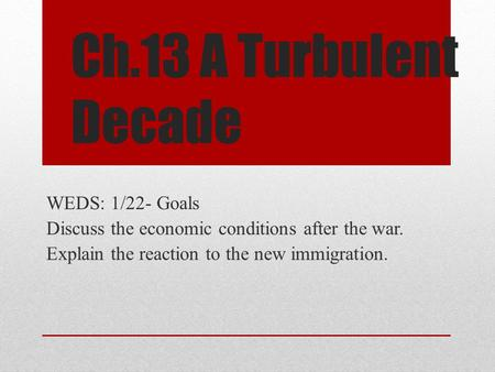 Ch.13 A Turbulent Decade WEDS: 1/22- Goals Discuss the economic conditions after the war. Explain the reaction to the new immigration.
