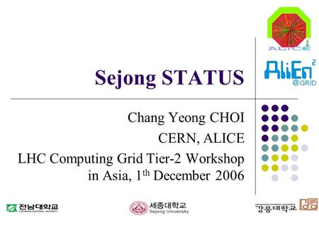 Sejong STATUS Chang Yeong CHOI CERN, ALICE LHC Computing Grid Tier-2 Workshop in Asia, 1 th December 2006.
