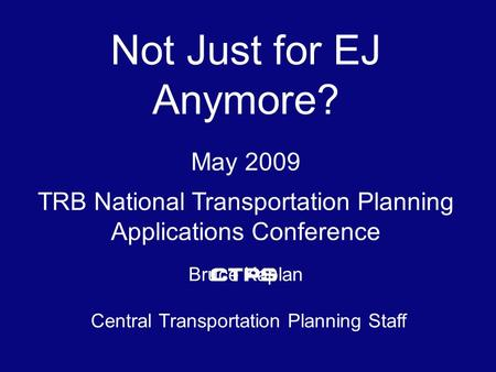 Not Just for EJ Anymore? May 2009. TRB National Transportation Planning Applications Conference Bruce Kaplan Central Transportation Planning Staff.