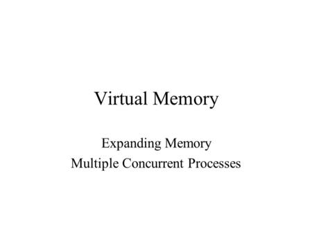 Virtual Memory Expanding Memory Multiple Concurrent Processes.