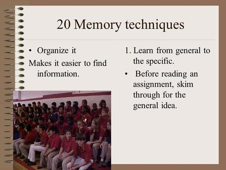 20 Memory techniques Organize it Makes it easier to find information. 1. Learn from general to the specific. Before reading an assignment, skim through.