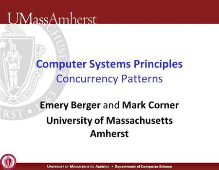 U NIVERSITY OF M ASSACHUSETTS A MHERST Department of Computer Science Computer Systems Principles Concurrency Patterns Emery Berger and Mark Corner University.