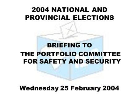 2004 NATIONAL AND PROVINCIAL ELECTIONS BRIEFING TO THE PORTFOLIO COMMITTEE FOR SAFETY AND SECURITY Wednesday 25 February 2004.