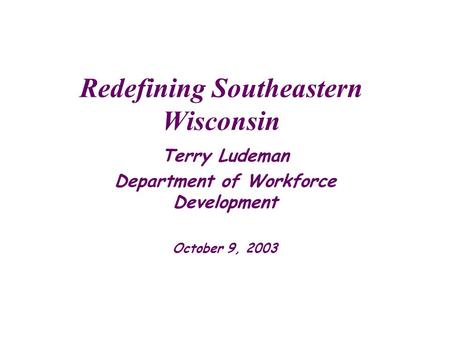 Redefining Southeastern Wisconsin Terry Ludeman Department of Workforce Development October 9, 2003.