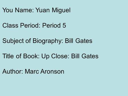 You Name: Yuan Miguel Class Period: Period 5 Subject of Biography: <strong>Bill</strong> <strong>Gates</strong> Title of Book: Up Close: <strong>Bill</strong> <strong>Gates</strong> Author: Marc Aronson.