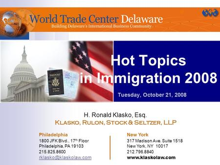 Hot Topics in Immigration 2008 Tuesday, October 21, 2008 H. Ronald Klasko, Esq. Klasko, Rulon, Stock & Seltzer, LLP Philadelphia New York 1800 JFK Blvd.,