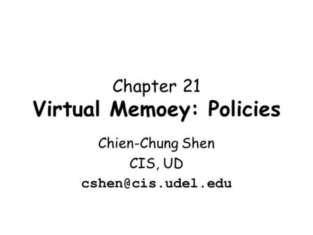 Chapter 21 Virtual Memoey: Policies Chien-Chung Shen CIS, UD