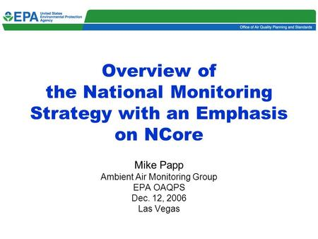 1 Overview of the National Monitoring Strategy with an Emphasis on NCore Mike Papp Ambient Air Monitoring Group EPA OAQPS Dec. 12, 2006 Las Vegas.