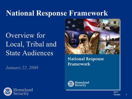 S/L/T Version 1 National Response Framework Overview for Local, Tribal and State Audiences January 22, 2008.
