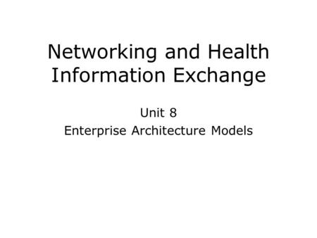 Networking and Health Information Exchange Unit 8 Enterprise Architecture Models.