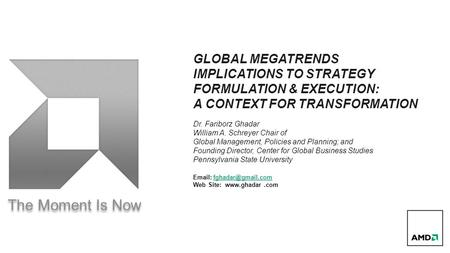The Moment Is Now GLOBAL MEGATRENDS IMPLICATIONS TO STRATEGY FORMULATION & EXECUTION: A CONTEXT FOR TRANSFORMATION Dr. Fariborz Ghadar William A. Schreyer.