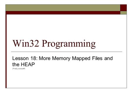 Win32 Programming Lesson 18: More Memory Mapped Files and the HEAP (Finally, cool stuff!)