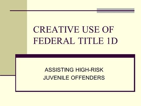 CREATIVE USE OF FEDERAL TITLE 1D ASSISTING HIGH-RISK JUVENILE OFFENDERS.