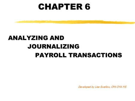 CHAPTER 6 ANALYZING AND JOURNALIZING JOURNALIZING PAYROLL TRANSACTIONS Developed by Lisa Swallow, CPA CMA MS.