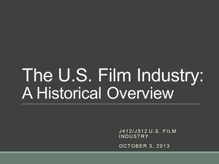 The U.S. Film Industry: A Historical Overview J412/J512 U.S. FILM INDUSTRY OCTOBER 3, 2013.