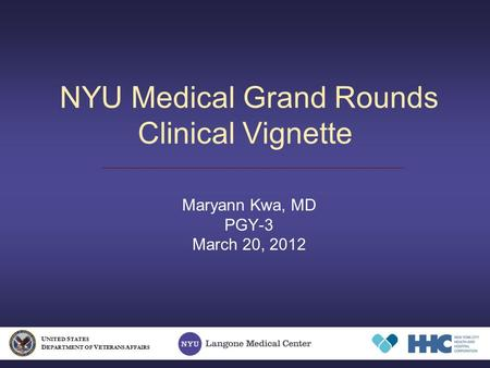 NYU Medical Grand Rounds Clinical Vignette Maryann Kwa, MD PGY-3 March 20, 2012 U NITED S TATES D EPARTMENT OF V ETERANS A FFAIRS.